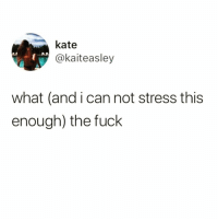 Funny, Tbh, and Fuck: kate  kaiteasley  what (and i can not stress this  enough) the fuck Me every Monday tbh😑