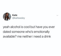 Yeah, Alcohol, and Cool: Kate  @kaiteasley  yeah alcohol is cool but have you ever  dated someone who's emotionally  available? me neither i need a drink (@ship)
