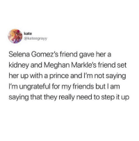 Friends, Prince, and Roast: kate  @kateegrayy  Selena Gomez's friend gave her a  kidney and Meghan Markle's friend set  her up with a prince and I'm not saying  I'm ungrateful for my friends but l am  saying that they really need to step it up In a few hours imma do a roast the person above you roast, so y'all better be coming up with the best roasts possible