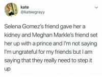 Tag your friends so they know they've got to step it up! No more basic relationships please @memes: kate  @kateegrayy  Selena Gomez's friend gave her a  kidney and Meghan Markle's friend set  her up with a prince and I'm not saying  I'm ungrateful for my friends but l am  saying that they really need to step it  up Tag your friends so they know they've got to step it up! No more basic relationships please @memes