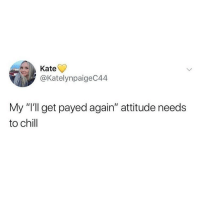 "Chill, Memes, and Attitude: Kate  @KatelynpaigeC44  My ""I'll get payed again"" attitude needs  to chill Me everyday! 😂"