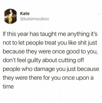 Funny, Instagram, and Period: Kate  @katemoulesx  If this year has taught me anything it's  not to let people treat you like shit just  because they were once good to you,  don't feel guilty about cutting off  people who damage you just because  they were there for you once upon a  time @scouse_ma is the best account on Instagram period!🙌🏻❤️ @scouse_ma @scouse_ma @scouse_ma