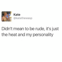 Funny, Rude, and Heat: Kate  @katethewasp  Didn't mean to be rude, it's just  the heat and my personality 💯💯💯