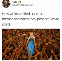Memes, White, and Anti: Kate)  @KateVsTheWorld  How white verified users see  themselves when they post anti white  posts. (GC)