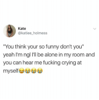 """Being Alone, Crying, and Fucking: Kate  @katiee_holmess  """"You think your so funny don't you""""  yeah I'm ngl I'll be alone in my room and  you can hear me fucking crying at  myself Me😂 @greatbritish.memes is a must follow if you like memes"""