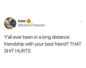 Best Friend, Funny, and Shit: Kate  @KatieHTweeets  Y'all ever been in a long distance  friendship with your best friend? THAT  SHIT HURTS