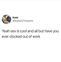 Clocking out of work gets me going on a deep emotional level 💯🙋🏽‍♀️(twitter - KatieHTweeets): Kate  @KatieHTweeets  Yeah sex is cool and all but have you  ever clocked out of work Clocking out of work gets me going on a deep emotional level 💯🙋🏽‍♀️(twitter - KatieHTweeets)