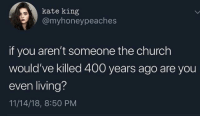Church, Riddle, and Living: kate king  @myhoneypeaches  if you aren't someone the church  would've killed 400 years ago are you  even living?  11/14/18, 8:50 PM Riddle me this..