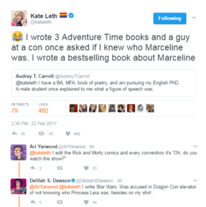 "Books, Memes, and Princess Leia: Kate Leth  @kateleth  I wrote 3 Adventure Time books and a guy  at a con once asked if I knew who Marceline  was. I wrote a bestselling book about Marceline  Audrey T. Carroll @AudreyTCarroll  @kateleth I have a BA MFA book of poetry, and am pursuing my English Ph  A male student once explained to me what a figure of speech was.  RETWEETS  LIKES  79  482  2:36 PM-22 Feb 2017  79482  Ari Yarwood@AriYarwood 4h  @kateleth l edit the Rick and Morty comics and every convention it's ""Oh, do you  watch the show?  13  Delilah S. Dawson @DelilahSDawson -4h  @AnYarwood @kateleth I write Star Wars. Was accused in Dragon Con elevator  of not knowing who Princess Leia was, besides on my shirt  14 meelothemanly: profeminist: Source the creator of deadpool being explained who deadpool is will still be my favorite of all the memes"