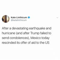 Katie Linthicum of LATimes says Mexico rescinded its offer to aid Texas, saying those resources are now needed as Mexico recovers.: Kate Linthicum  @katelinthicum  After a devastating earthquake and  hurricane (and after Trump failed to  send condolences), Mexico today  rescinded its offer of aid to the US Katie Linthicum of LATimes says Mexico rescinded its offer to aid Texas, saying those resources are now needed as Mexico recovers.