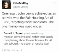 Crime, Memes, and Target: Kate Maltby  @Kate Maltby  One result John Lewis achieved as an  activist was the Fair Housing Act of  1968, targeting racist landlords. The  one Trump was sued under.  Donald J. Trump  arealDonald Trump  mention crime infested) rather than falsely  complaining about the election results. All  talk, talk, talk no action or results. Sad!  5:47 AM 14 Jan 17 So maybe it's not about the inauguration...