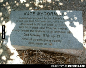 The depressing gravestone of Kate McCormickomg-humor.tumblr.com: KATE MCCORMICK  Seduced and pregnant by her fether's d  Unwed, she died from abortion. her only  Abandoned in life and deatb by family  With but'a single 1ose from her mother.  only through the kindness of an unknown bên  Died February, 1875, age 21  Victim of an unforgiving sociely  Have mercy on  FUNNY STUFF ON MEMEPIX.COM  MEMEPIX.COM The depressing gravestone of Kate McCormickomg-humor.tumblr.com