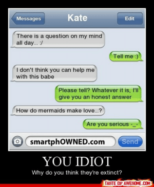You Idiothttp://omg-humor.tumblr.com: Kate  Messages  Edit  There is a question on my mind  all day... :/  Tell me :)  I don't think you can help me  with this babe  Please tell? Whatever it is, l'l  give you an honest answer  How do mermaids make love...?  Are you serious  smartphOWNED.com  Send  YOU IDIOT  Why do you think they're extinct?  TASTE OF AWESOME.COM You Idiothttp://omg-humor.tumblr.com