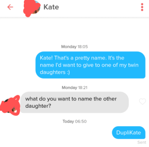 We might be in boys: Kate  Monday 18:05  Kate! That's a pretty name. It's the  name l'd want to give to one of my twin  daughters )  Monday 18:21  what do you want to name the other  daughter?  Today 06:50  DupliKate  Sent We might be in boys