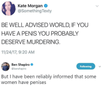 "<p>Genderphobe&mdash;penis is so passe&rsquo; via /r/dank_meme <a href=""http://ift.tt/2EUh72Z"">http://ift.tt/2EUh72Z</a></p>: Kate Morgan  @SomethingTexty  BE WELL ADVISED WORLD, IF YOU  HAVEA PENIS YOU PROBABLY  DESERVE MURDERING  11/24/17, 9:20 AM  en ShapirO  Following  @benshapiro  But I have been reliably informed that some  women have penises <p>Genderphobe&mdash;penis is so passe&rsquo; via /r/dank_meme <a href=""http://ift.tt/2EUh72Z"">http://ift.tt/2EUh72Z</a></p>"