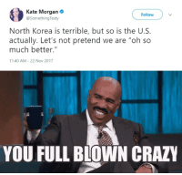 "America, Crazy, and North Korea: Kate Morgan  @SomethingTexty  Follow  North Korea is terrible, but so is the U.S.  actually. Let's not pretend we are ""oh so  much better.""  11:40 AM -22 Nov 2017   YOU FULL BLOWN CRAZY <p><a href=""https://silversting.tumblr.com/post/168007875791/fuck-liberal-morons-texas-conservative"" class=""tumblr_blog"">silversting</a>:</p>  <blockquote><p><a href=""http://fuck-liberal-morons.tumblr.com/post/167976443216/texas-conservative-american-woman-believes"" class=""tumblr_blog"">fuck-liberal-morons</a>:</p><blockquote> <p><a href=""http://texas-conservative.tumblr.com/post/167784209357/american-woman-believes-america-is-terrible-like"" class=""tumblr_blog"">texas-conservative</a>:</p>  <blockquote><p>American woman believes America is terrible like North Korea.  The Left has lost its collective hive mind.<br/></p></blockquote>  <p>When was the last time someone got shot several times trying to escape from America? </p> </blockquote> <p>When was the last time someone from the Left made any sense… AT ALL?</p></blockquote>  <p>""Sure the North Korean government puts its own people in to work camps for extremely minor ""crimes"" like ""having an opinion"" and they torture and kill and rape and abuse them but Trump is a meaniebutt who hurts my feelings so it's basically the same thing 😢""</p><p>On behalf of everyone who suffers under that regime may I offer a resounding ""fuck you"".</p>"