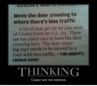 memehumor:  Deer crossing: KATE  Move the deer crossing to  where there's less traffic  A lot of deer get hit by cars west  of Crown Point on U.S. 231. There  are too many cars to have the deer  crossing here. The deer cross-  ing sign needs to be moved to a  road with less traffic.-TIM ABBOTT,  CROWN POINT  THINKING  CLEARLY NOT FOR EVERYONE memehumor:  Deer crossing