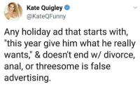 """Anal, Threesome, and Divorce: Kate Quigley  @KateQFunny  Any holiday ad that starts with,  """"this year give him what he really  wants,"""" & doesn't end w/ divorce,  anal, or threesome is false  advertising. It's the reason for the season"""