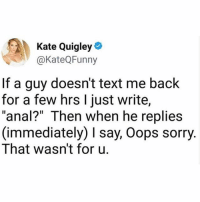"""Memes, Sorry, and Anal: Kate Quigley  @KateQFunny  If a guy doesn't text me back  for a few hrs l just write,  """"anal?"""" Then when he replies  (immediately) I say, Oops sorry  That wasn't for u. B E S T. E V E R."""