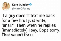 """Memes, Sorry, and Anal: Kate Quigley  @KateQFunny  If a guy doesn't text me back  for a few hrs l just write,  """"anal?"""" Then when he replies  (immediately) I say, Oops sorry  That wasn't for u. Don't follow @hardcorecomedy2.0 if you're easily offended"""