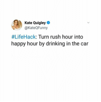 THE MORE YOU KNOW! @kateqfunny: Kate Quigley  @KateQFunny  #LifeHack: Turn rush hour into  happy hour by drinking in the car THE MORE YOU KNOW! @kateqfunny