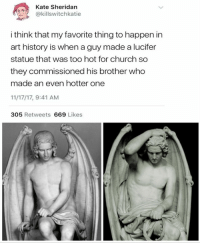 Church, Lucifer, and History: Kate Sheridan  @killswitchkatie  i think that my favorite thing to happen in  art history is when a guy made a lucifer  statue that was too hot for church so  they commissioned his brother who  made an even hotter one  11/17/17, 9:41 AM  305 Retweets 669 Likes