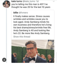 Bitch, Life, and Memes: kate turns @kate_turns 1d  you're telling me this man is 40? i've  tught he was 25 for the last 10 years  billie @fvmero  It finally makes sense. Stress causes  wrinkles and wrinkles cause you to  look aged. Andy Samberg minds his  own business and therefore he's living  his best drama/stress/wrinkle free life.  Andy Samberg is 40 and looking like  he's 22. Be more like Andy Samberg.  Show this thread now stfu and stop being a bitch ur just gonna get grey hair and wrinkles