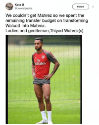 Memes, Budget, and 🤖: Kate U  @Liveorangejuice  Follow  We couldn't get Mahrez so we spent the  remaining transfer budget on transforming  Walcott into Mahrez.  Ladies and gentleman, Thiyad Wahrez(c)  Fly  mirates @oddsbible is a must follow 😂😂