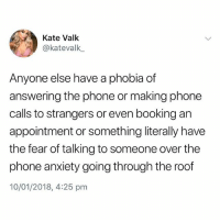 Phone, Anxiety, and Booking: Kate Valk  @katevalk,  Anyone else have a phobia of  answering the phone or making phone  calls to strangers or even booking an  appointment or something literally have  the fear of talking to someone over the  phone anxiety going through the roof  10/01/2018, 4:25 pm Can't stand it😩