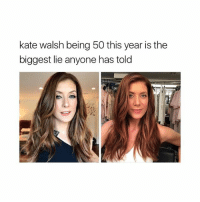 Girl Memes, Biggest Lie, and Kate Walsh: kate walsh being 50 this year is the  biggest lie anyone has told She's so pretty