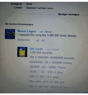 Dank, Memes, and Target: Kategorie Musk  Lizenz Standard-YouTube-Lizenz  Weniger anzeigen  Die besten Kommentare  Mason Lagart vor 1 Monat  i replayed this song like 1,000,000 times already  Antworten . 1  Bill Smith vor 1 Monat  3:24-204 seconds  204 X 1000000 204000000 seconds  204000000/60 3400000 minutes  3400000 / 60 56666.7 hours  56666.7 24 2361.2 days  23612/365 6 5 years  This video came out last year  You sir just lied shame on you And he is Busted by enough_of_this_ MORE MEMES