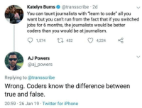 "Iphone, Run, and True: Katelyn Burns@transscribe 2d  You can taunt journalists with ""learn to code"" all you  want but you can't run from the fact that if you switched  jobs for 6 months, the journalists would be better  coders than you would be at journalism.  1,57452 4,224  AJ Powers  @aj_powers  Replying to@transscribe  Wrong. Coders know the difference between  true and false.  20:59 26 Jan 19 Twitter for iPhone We know it all to well"