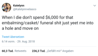 """Shit, MeIRL, and Hole: Katelynn  @Katelynnvelasco  When I die don't spend $6,000 for that  embalming/casket/ funeral shit just yeet me into  a hole and move on  Tweet übersetzen  6:14 vorm. 29. Aug. 2018  60,3 Tsd. Retweets 236,3 Tsd. ,,Gefällt mir""""-Angaben meirl"""