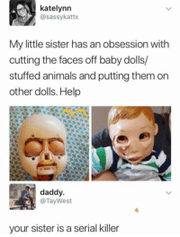 Animals, Memes, and Help: katelynn  @sassykattx  My little sister has an obsession with  cutting the faces off baby dolls/  stuffed animals and putting them on  other dolls. Help  daddy  @TayWest  your sister is a serial killer Face/Off obsession via /r/memes http://bit.ly/2BxT1bg