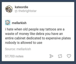 Dammit Debra!: kateordie  thebrightstar  mellarkish  i hate when old people say tattoos are a  waste of money like debra you have an  entire cabinet dedicated to expensive plates  nobody is allowed to use  Source: mellarkish  57,703 notes Dammit Debra!