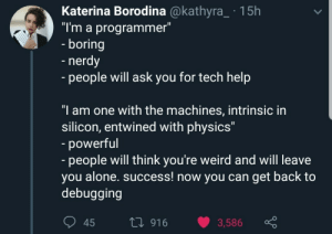 "I have become one with the machine.: Katerina Borodina @kathyra_ 15h  ""I'm a programmer""  - boring  -nerdy  - people will ask you for tech help  ""I am one with the machines, intrinsic in  silicon, entwined with physics""  powerful  - people will think you're weird and will leave  you alone. success! now you can get back to  debugging  1i916  3,586  45 I have become one with the machine."