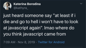 "Programming in the abyss: Katerina Borodina  @kathyra  just heard someone say ""at least if i  die and go to hell i won't have to look  at javascript again"". Imao where do  you think javascript came from  7:09 AM Nov 8, 2019 Twitter for Android Programming in the abyss"