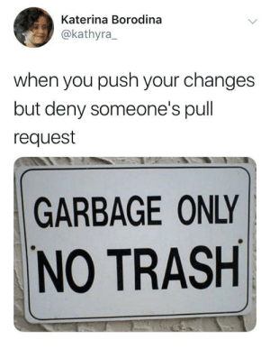 Trash, Git, and Garbage: Katerina Borodina  @kathyra  when you push your changes  but deny someone's pull  request  GARBAGE ONLY  NO TRASH Git your trash out