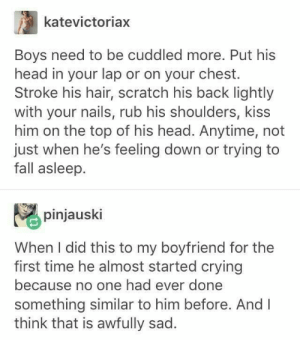Boys be loved: katevictoriax  Boys need to be cuddled more. Put his  head in your lap or on your chest.  Stroke his hair, scratch his back lightly  with your nails, rub his shoulders, kiss  him on the top of his head. Anytime, not  just when he's feeling down or trying to  fall asleep.  pinjauski  When I did this to my boyfriend for the  first time he almost started crying  because no one had ever done  something similar to him before. And I  think that is awfully sad. Boys be loved