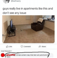 Crazy, Memes, and Live: @kathasty  guys really live in apartments like this and  don't see any issue  Like  Comment  Share  Most Relevant  uhit drives women crazy that men can just sit and  hapov