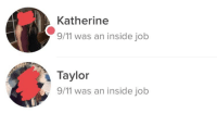 9/11, Stuff, and Inside Job: Katherine  9/11 was an inside job  Taylor  9/11 was an inside job Sometimes I forget that my bio is Hit me with your favorite conspiracy theory and stuff like this really throws me for a loop