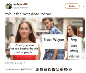 Dressing Up As A: kathleen  @localwinemom  Follow  this is the best dead meme  Bruce WayneSeinga  theapst  and dealing  wih his tauma  Dressing up as a  bat and beating the shit  out of people  5:10 AM - 9 Sep 2017  29.280 Retweets 68,707 Likes