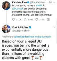 Guns, Memes, and Say It: Kathleen Rice* @RepKathleen.. . 1 d  I'm just going to say it. #NRA &  @DLoesch are quickly becoming  domestic security threats under  President Trump. We can't ignore that.  11.3K  8,406  21.9K  Kurt Schlichter  @KurtSchlichter  Replying to @RepKathleenRice and @DLoesch  Based on your alleged DUI  issues, you behind the wheel is  exponentially more dangerous  than millions of law-abiding  citizens with guns. Y (GC)