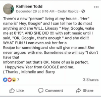 """Google, Grandma, and Music: Kathleen Todd  December 29 at 8:16 AM Cedar Rapids G  There's a new """"person"""" living at my house. """"Her""""  name is"""" Hey, Google"""" and I can tell her to do most  anything and she WILL. Likesay """" Hey, Google, wake  me at 6:15"""". AND SHE DID with soft music until l  said, """"OK, Google, that's enough."""" And she did!!!  WHAT FUN I can even ask her for a  Recipe for something and she will give me one.! She  never argues with me. Sometimes she will say """"I don't  have that  Information"""" but that's OK. None of us is perfect.  HappyNew Year from GOOGLE and me.  (Thanks, Michelle and Barry  3 Shares  ub Like Comment  Share <p>Wholesome technology, wholesome grandma. via /r/wholesomememes <a href=""""http://ift.tt/2FM8wgt"""">http://ift.tt/2FM8wgt</a></p>"""