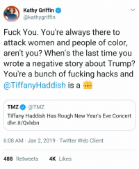 Fuck You, Fucking, and Twitter: Kathy Griffin  @kathygriffin  Fuck You. You're always there to  attack women and people of color,  aren't you? When's the last time you  wrote a negative story about Trump?  You're a bunch of fucking hacks and  @TiffanyHaddish is a  TMZ @TMZ  Tiffany Haddish Has Rough New Year's Eve Concert  divr.lt/Qvixbn  6:08 AM Jan 2,2019 Twitter Web Client  488Retweets 4K Likes Rent. Free.