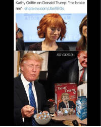 "Donald Trump, Memes, and Good: Kathy Griffin on Donald Trump: ""He broke  me  share ew.com/Jbe5EGs  SO GOOD  Your  Tears LIBERAL TEARS! Cry me a river you Hollywood elitist! You can't play the victim after what you did. Especially after we found out that you said in December that going after Barron was OK. No one has any sympathy for you."