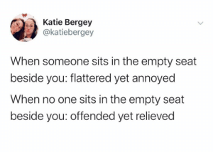 releived for sure: Katie Bergey  @katiebergey  When someone sits in the empty seat  beside you: flattered yet annoyed  When no one sits in the empty seat  beside you: offended yet relieved releived for sure