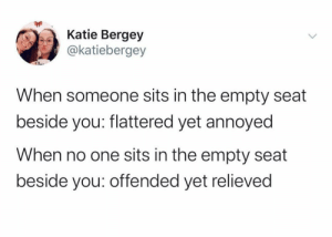 meirl by Bmchris44 MORE MEMES: Katie Bergey  @katiebergey  When someone sits in the empty seat  beside you: flattered yet annoyed  When no one sits in the empty seat  beside you: offended yet relieved meirl by Bmchris44 MORE MEMES