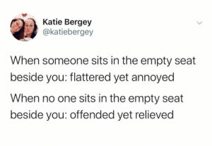 dO tHeY hAtE mE?: Katie Bergey  @katiebergey  When someone sits in the empty seat  beside you: flattered yet annoyed  When no one sits in the empty seat  beside you: offended yet relieved dO tHeY hAtE mE?