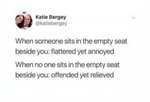 Relatable: Katie Bergey  @katiebergey  When someone sits in the empty seat  beside you: flattered yet annoyed  When no one sits in the empty seat  beside you: offended yet relieved Relatable